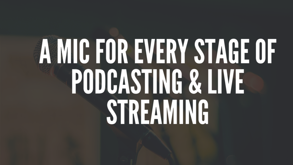 A Mic For Every Stage Of Podcasting & Live Streaming