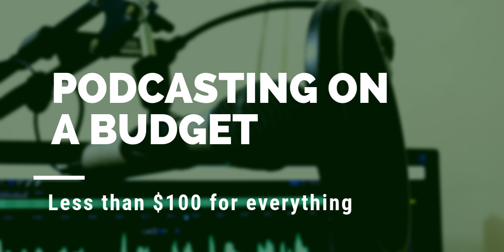 Podcasting on a Budget: Less than $100 for everything