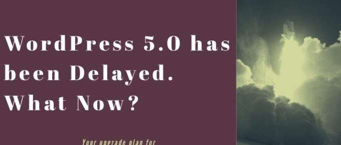WordPress 5.0 has been delayed. What Now?