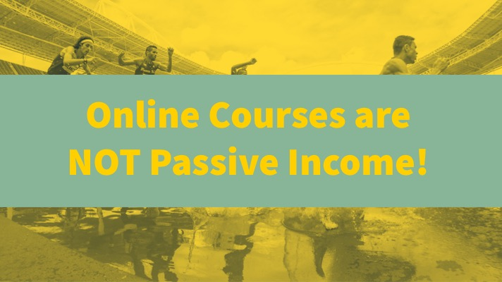 Online Courses are NOT Passive Income
