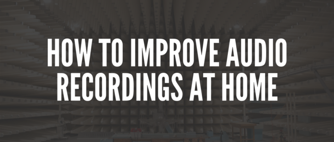 How to Improve Audio Recordings at Home
