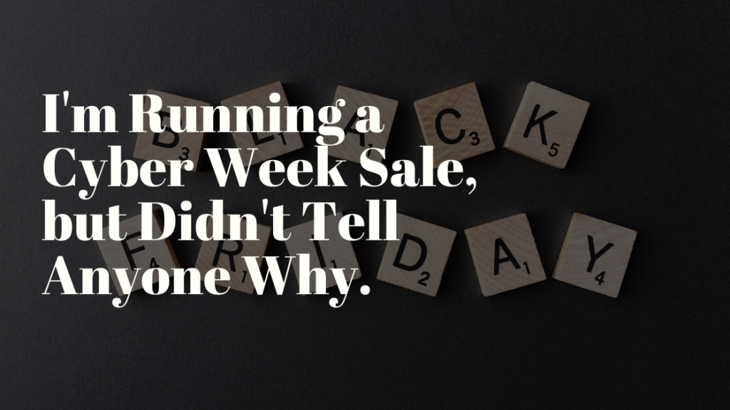 I'm Running a Cyber Week Sale, but Didn't Tell Anyone Why.