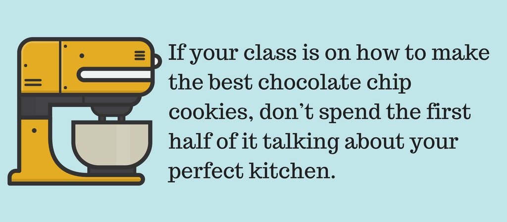 If your online course is on how to make the best chocolate chip cookies, don't spend the first half of it talking about your perfect kitchen.